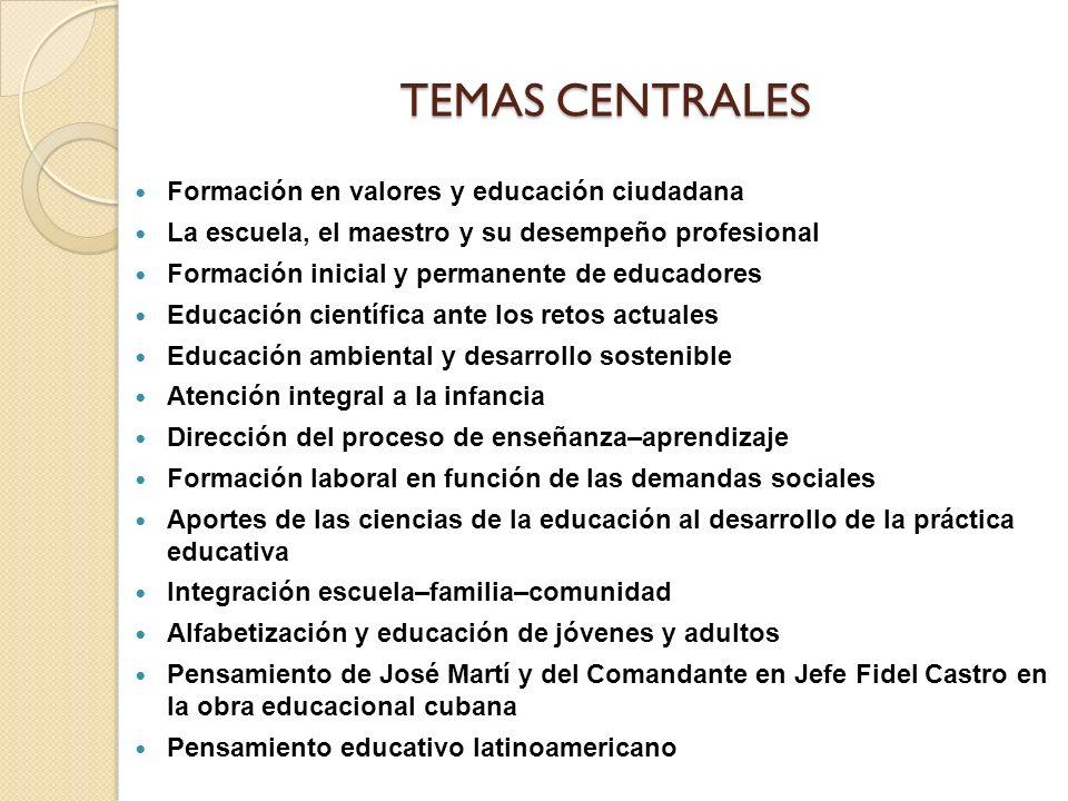 TEMAS CENTRALES Formación en valores y educación ciudadana La escuela, el maestro y su desempeño profesional Formación inicial y permanente de educadores Educación científica ante los retos actuales Educación ambiental y desarrollo sostenible Atención integral a la infancia Dirección del proceso de enseñanza–aprendizaje Formación laboral en función de las demandas sociales Aportes de las ciencias de la educación al desarrollo de la práctica educativa Integración escuela–familia–comunidad Alfabetización y educación de jóvenes y adultos Pensamiento de José Martí y del Comandante en Jefe Fidel Castro en la obra educacional cubana Pensamiento educativo latinoamericano
