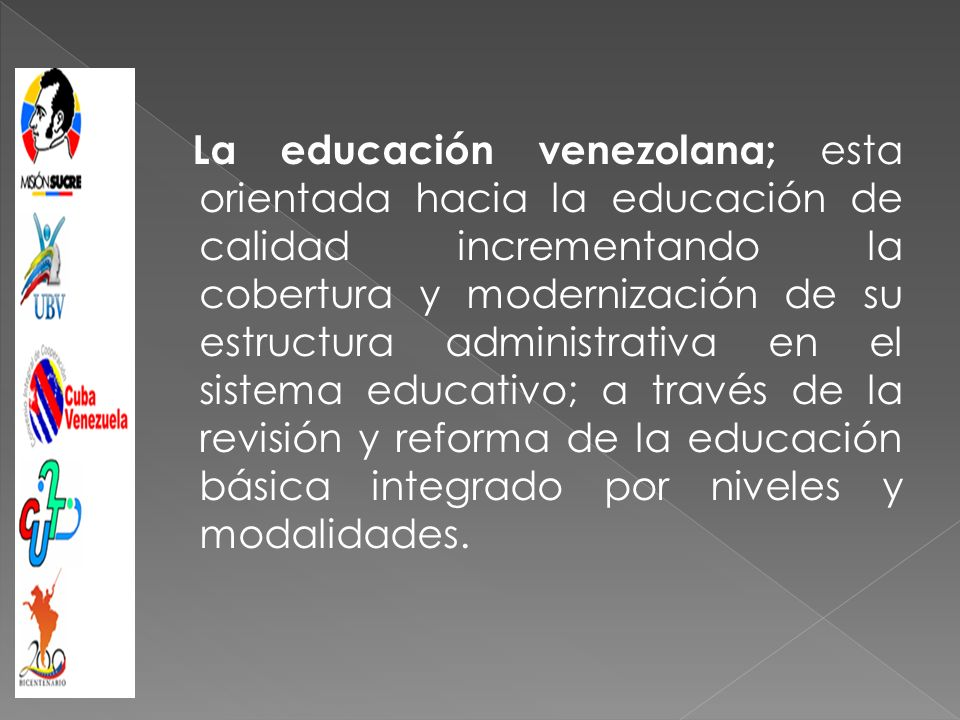 La educación venezolana; esta orientada hacia la educación de calidad incrementando la cobertura y modernización de su estructura administrativa en el sistema educativo; a través de la revisión y reforma de la educación básica integrado por niveles y modalidades.