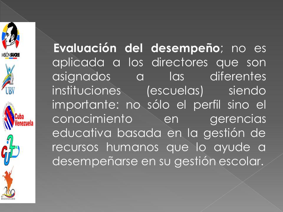 Evaluación del desempeño ; no es aplicada a los directores que son asignados a las diferentes instituciones (escuelas) siendo importante: no sólo el perfil sino el conocimiento en gerencias educativa basada en la gestión de recursos humanos que lo ayude a desempeñarse en su gestión escolar.