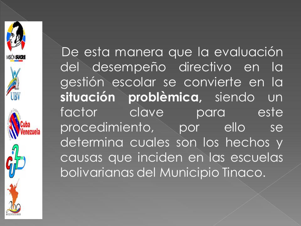 Esta investigación contribuye a la aplicación de instrumentos para la evaluación del desempeño de los directivos en la gestión escolar, que posibiliten cambios favorables en el campo educativo de las Escuela Bolivarianas del Municipio Tinaco.