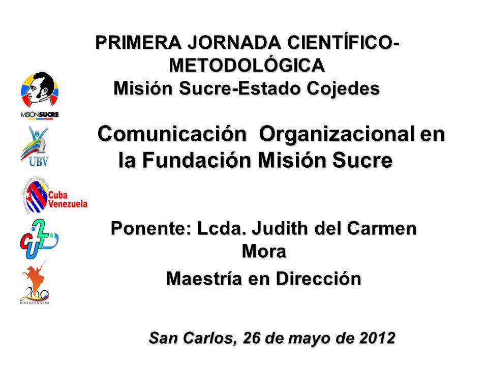 PRIMERA JORNADA CIENTÍFICO- METODOLÓGICA Misión Sucre-Estado Cojedes La Comunicación Organizacional en la Fundación Misión Sucre Ponente: Lcda. Judith