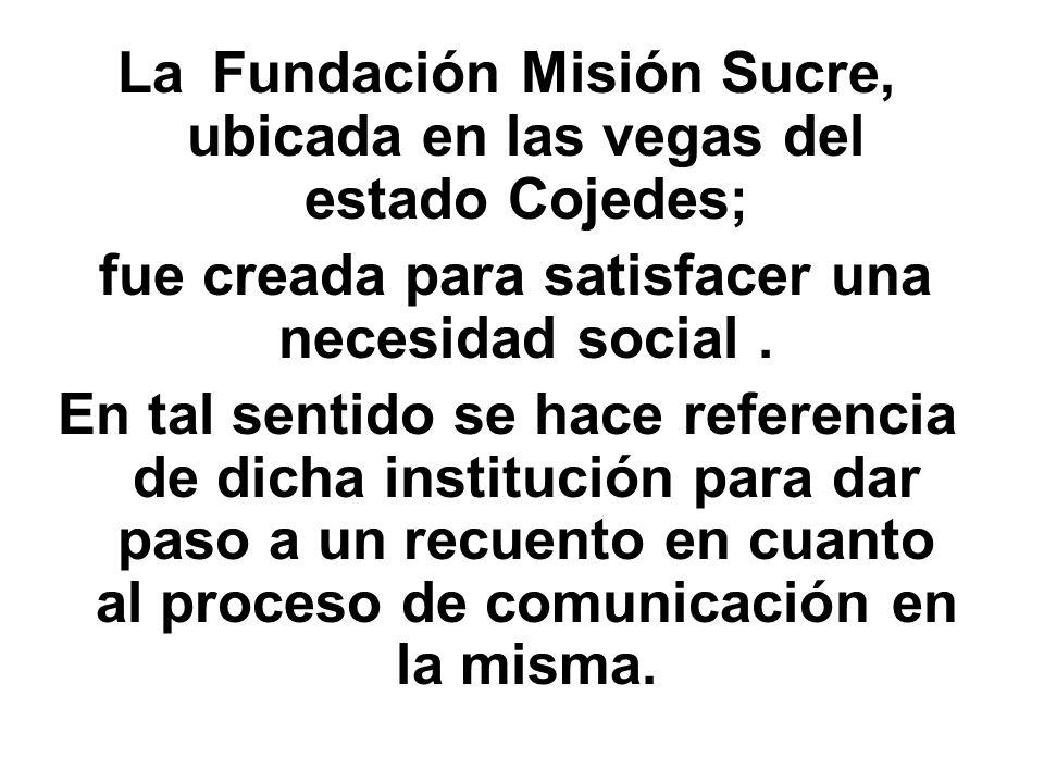 La Fundación Misión Sucre, ubicada en las vegas del estado Cojedes; fue creada para satisfacer una necesidad social. En tal sentido se hace referencia