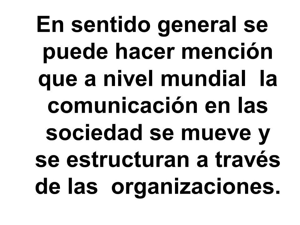 En sentido general se puede hacer mención que a nivel mundial la comunicación en las sociedad se mueve y se estructuran a través de las organizaciones.