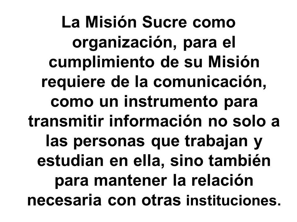 La Misión Sucre como organización, para el cumplimiento de su Misión requiere de la comunicación, como un instrumento para transmitir información no solo a las personas que trabajan y estudian en ella, sino también para mantener la relación necesaria con otras instituciones.