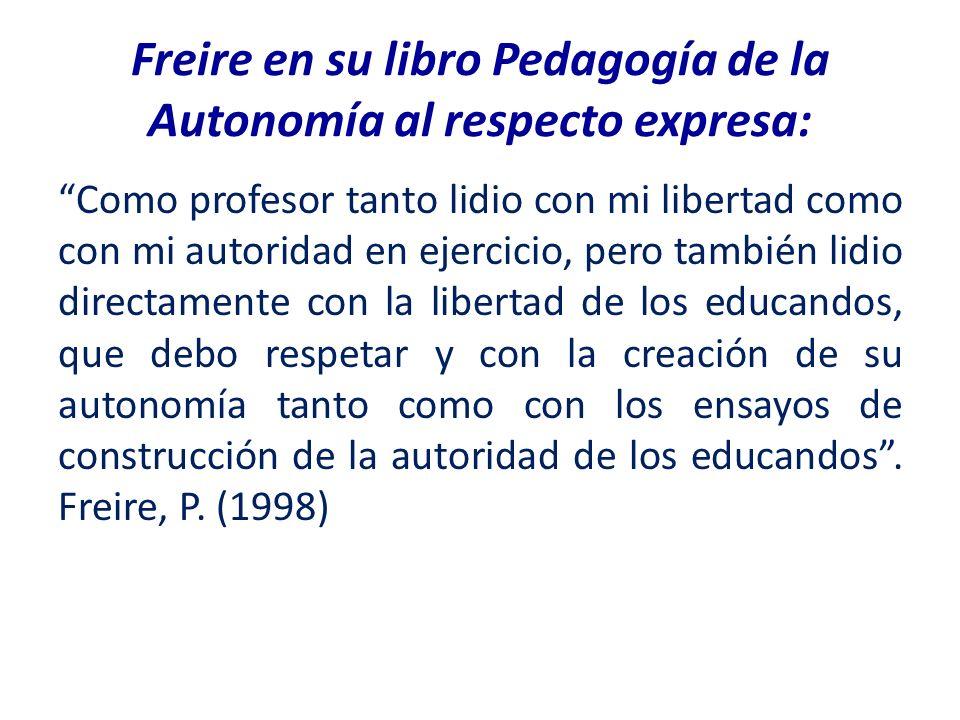 Freire en su libro Pedagogía de la Autonomía al respecto expresa: Como profesor tanto lidio con mi libertad como con mi autoridad en ejercicio, pero t