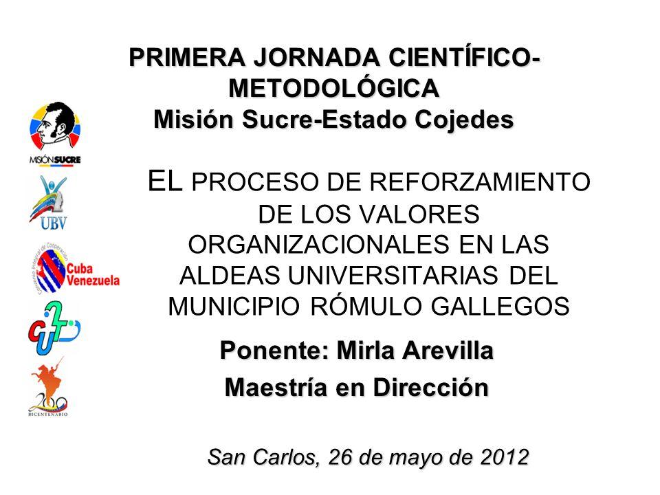 PRIMERA JORNADA CIENTÍFICO- METODOLÓGICA Misión Sucre-Estado Cojedes EL PROCESO DE REFORZAMIENTO DE LOS VALORES ORGANIZACIONALES EN LAS ALDEAS UNIVERS