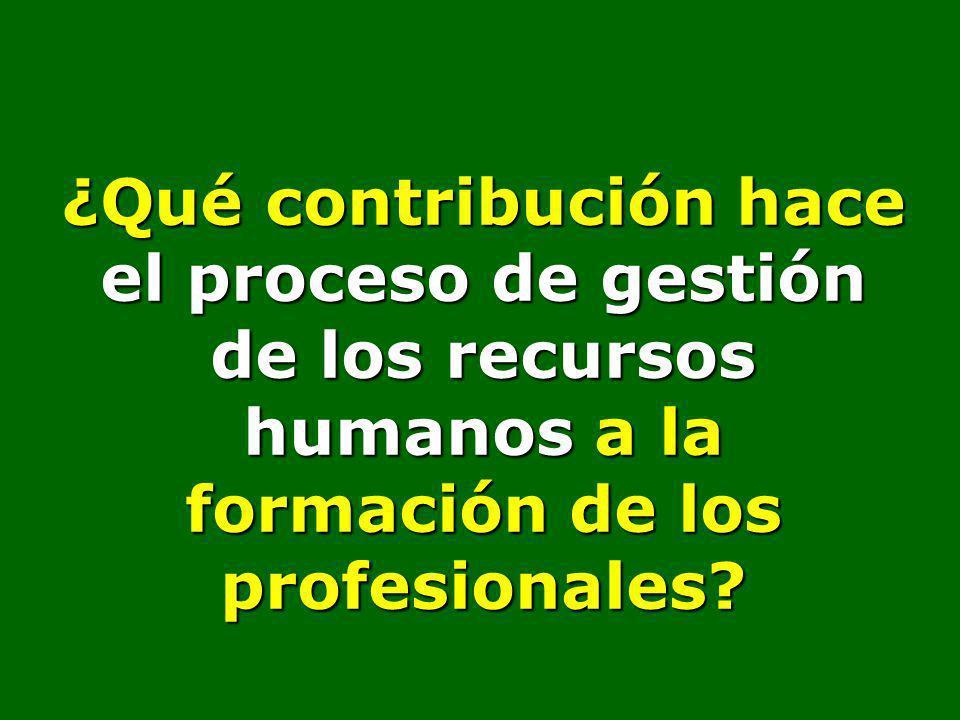 ¿Qué contribución hace el proceso de gestión de los recursos humanos a la formación de los profesionales?