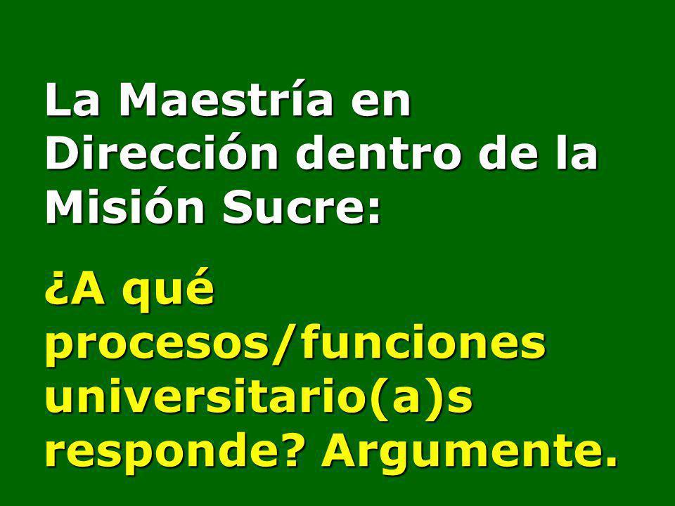 La Maestría en Dirección dentro de la Misión Sucre: ¿A qué procesos/funciones universitario(a)s responde? Argumente.