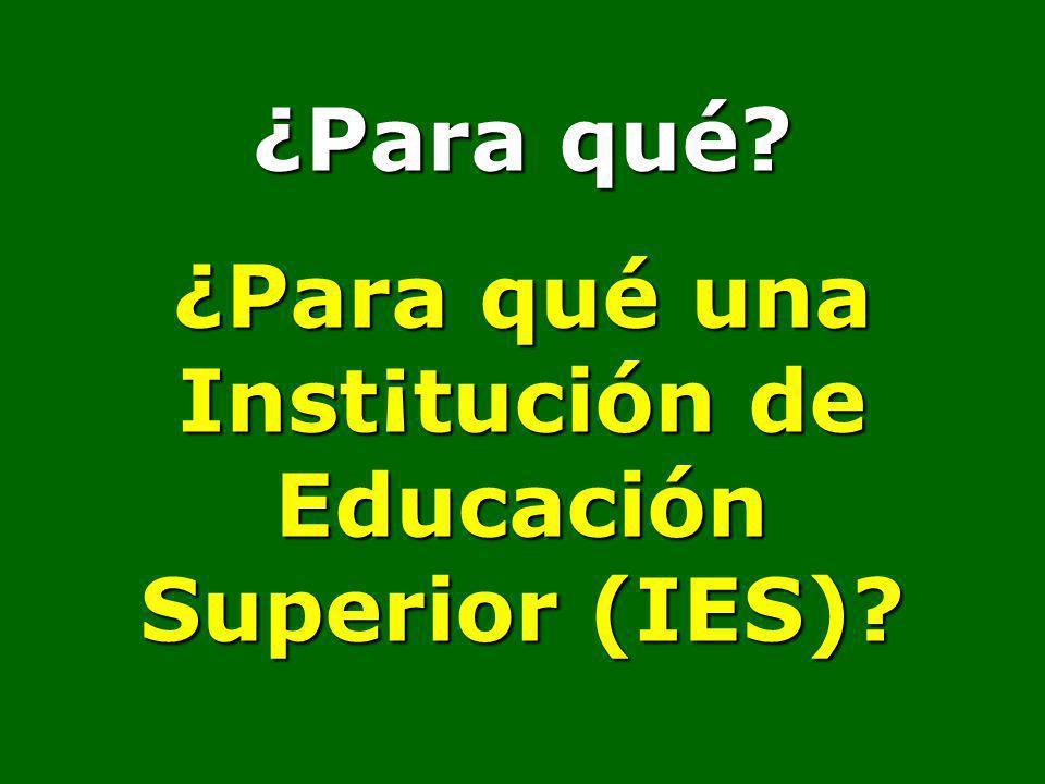 ¿Para qué? ¿Para qué una Inst¡tución de Educación Superior (IES)?