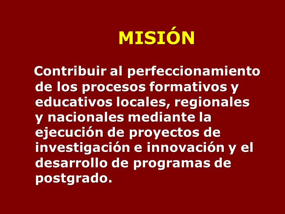 MISIÓN Contribuir al perfeccionamiento de los procesos formativos y educativos locales, regionales y nacionales mediante la ejecución de proyectos de investigación e innovación y el desarrollo de programas de postgrado.
