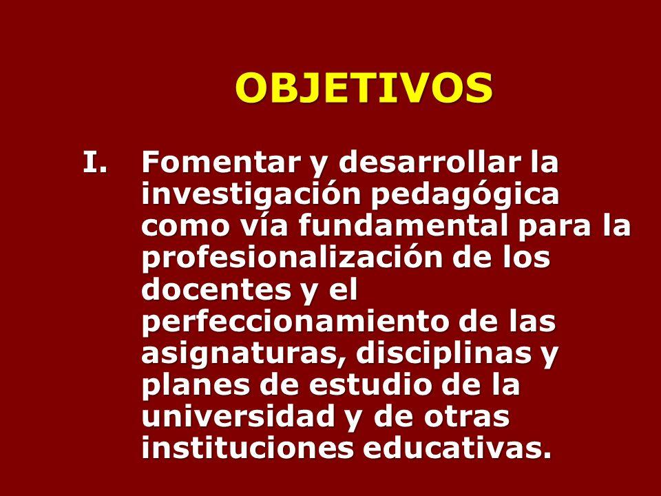 OBJETIVOS I.Fomentar y desarrollar la investigación pedagógica como vía fundamental para la profesionalización de los docentes y el perfeccionamiento de las asignaturas, disciplinas y planes de estudio de la universidad y de otras instituciones educativas.