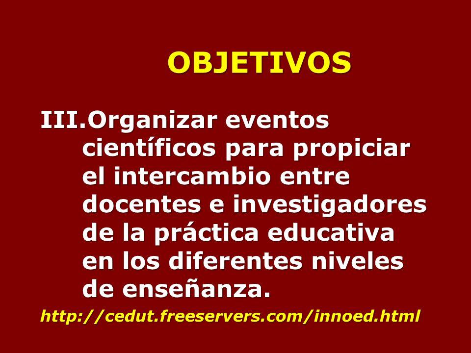 OBJETIVOS III.Organizar eventos científicos para propiciar el intercambio entre docentes e investigadores de la práctica educativa en los diferentes niveles de enseñanza.