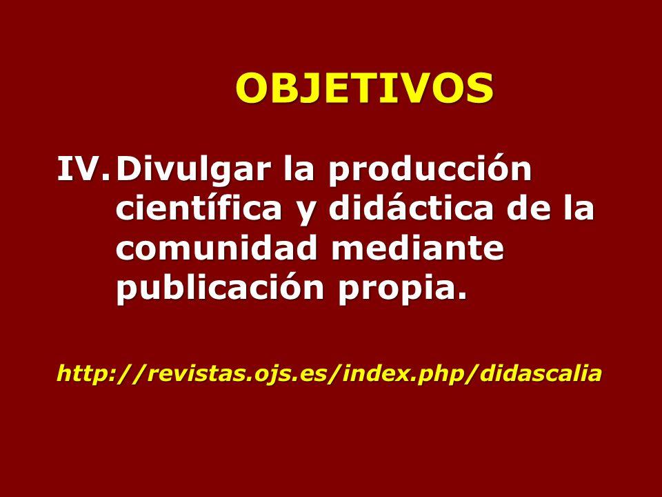 OBJETIVOS IV.Divulgar la producción científica y didáctica de la comunidad mediante publicación propia.
