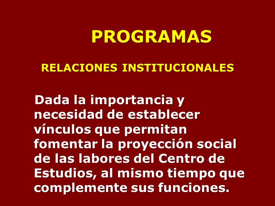 PROGRAMAS RELACIONES INSTITUCIONALES Dada la importancia y necesidad de establecer vínculos que permitan fomentar la proyección social de las labores del Centro de Estudios, al mismo tiempo que complemente sus funciones.