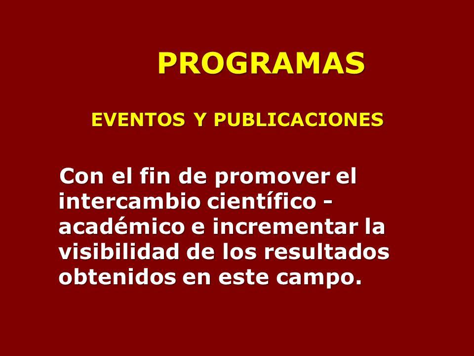 PROGRAMAS EVENTOS Y PUBLICACIONES Con el fin de promover el intercambio científico - académico e incrementar la visibilidad de los resultados obtenidos en este campo.