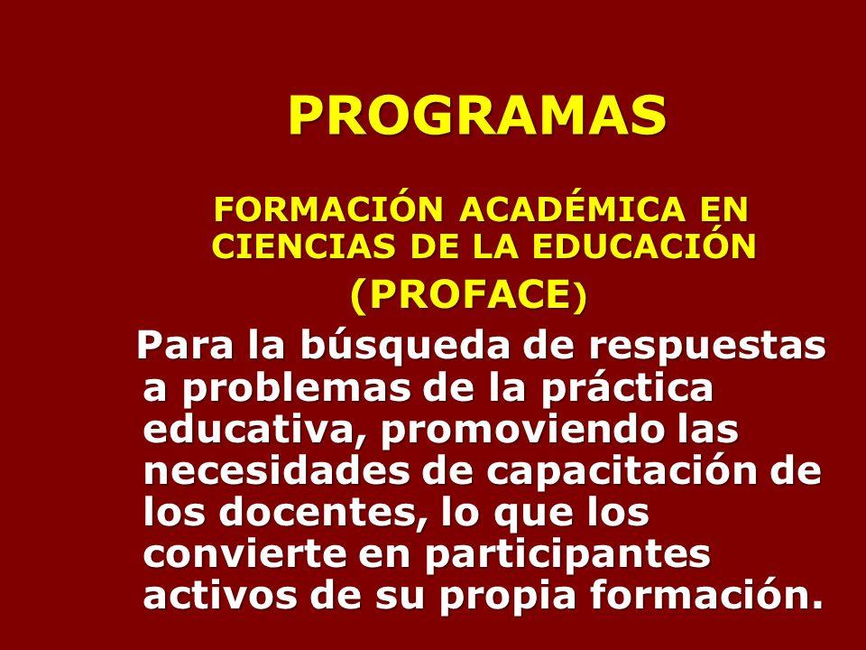 PROGRAMAS FORMACIÓN ACADÉMICA EN CIENCIAS DE LA EDUCACIÓN (PROFACE ) Para la búsqueda de respuestas a problemas de la práctica educativa, promoviendo las necesidades de capacitación de los docentes, lo que los convierte en participantes activos de su propia formación.
