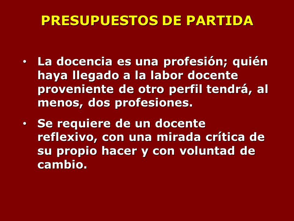 PRESUPUESTOS DE PARTIDA La docencia es una profesión; quién haya llegado a la labor docente proveniente de otro perfil tendrá, al menos, dos profesiones.