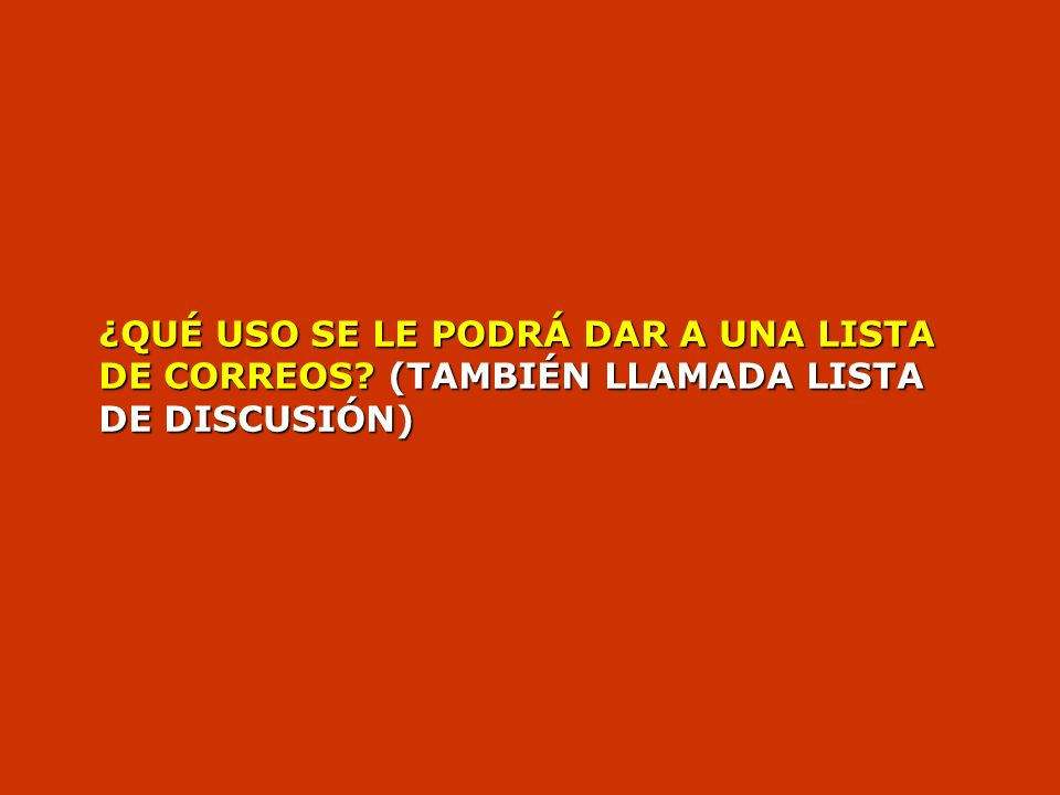 ¿QUÉ USO SE LE PODRÁ DAR A UNA LISTA DE CORREOS (TAMBIÉN LLAMADA LISTA DE DISCUSIÓN)
