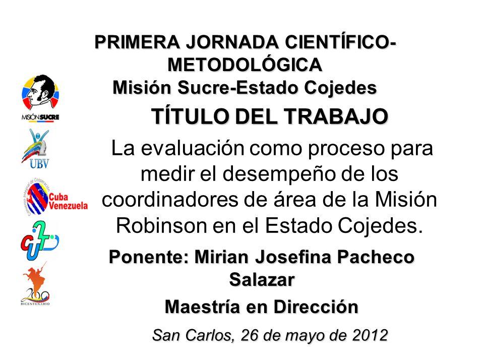 PRIMERA JORNADA CIENTÍFICO- METODOLÓGICA Misión Sucre-Estado Cojedes TÍTULO DEL TRABAJO La evaluación como proceso para medir el desempeño de los coordinadores de área de la Misión Robinson en el Estado Cojedes.