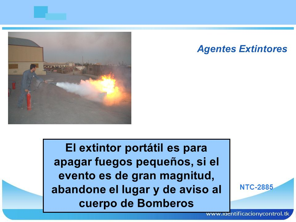 El extintor portátil es para apagar fuegos pequeños, si el evento es de gran magnitud, abandone el lugar y de aviso al cuerpo de Bomberos Agentes Exti