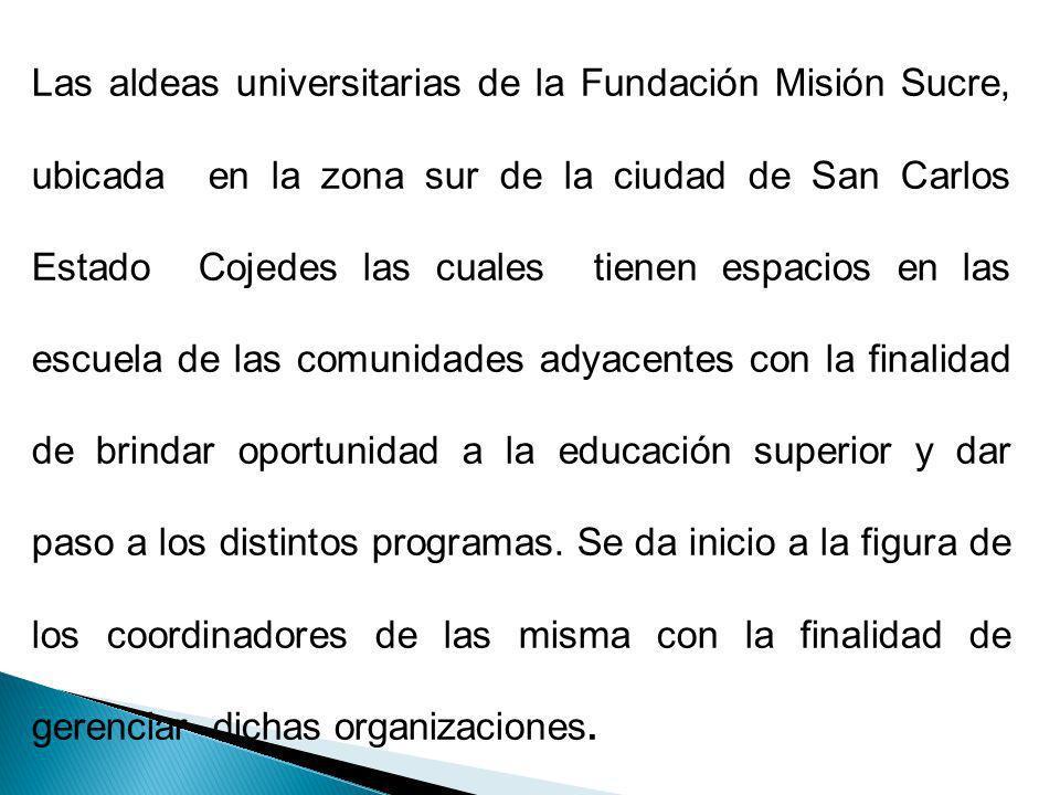 Las aldeas universitarias de la Fundación Misión Sucre, ubicada en la zona sur de la ciudad de San Carlos Estado Cojedes las cuales tienen espacios en las escuela de las comunidades adyacentes con la finalidad de brindar oportunidad a la educación superior y dar paso a los distintos programas.