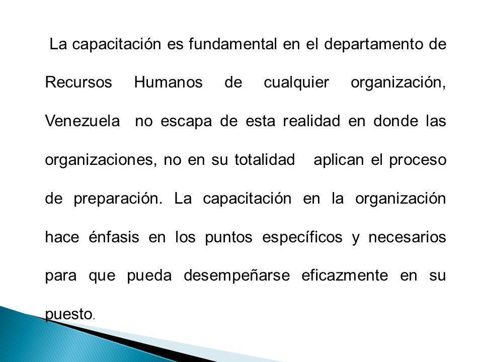 La capacitación es fundamental en el departamento de Recursos Humanos de cualquier organización, Venezuela no escapa de esta realidad en donde las organizaciones, no en su totalidad aplican el proceso de preparación.