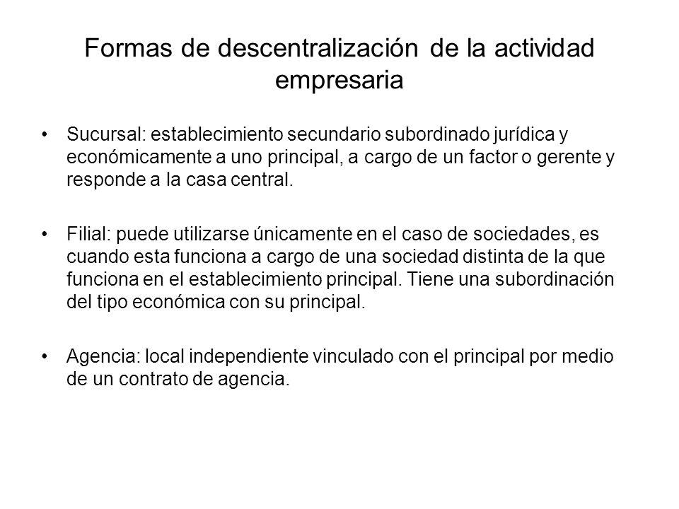 Formas de descentralización de la actividad empresaria Sucursal: establecimiento secundario subordinado jurídica y económicamente a uno principal, a c