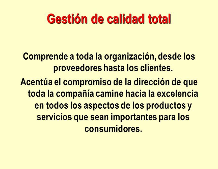 Gestión de calidad total Comprende a toda la organización, desde los proveedores hasta los clientes. Acentúa el compromiso de la dirección de que toda