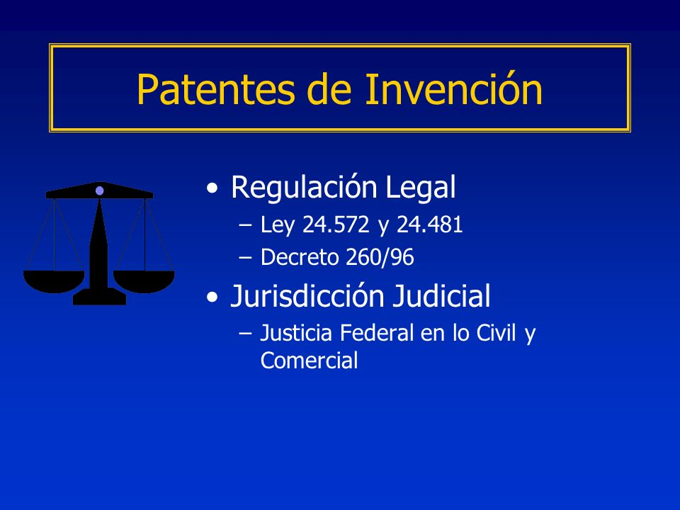 Regulación Legal –Ley y –Decreto 260/96 Jurisdicción Judicial –Justicia Federal en lo Civil y Comercial Patentes de Invención