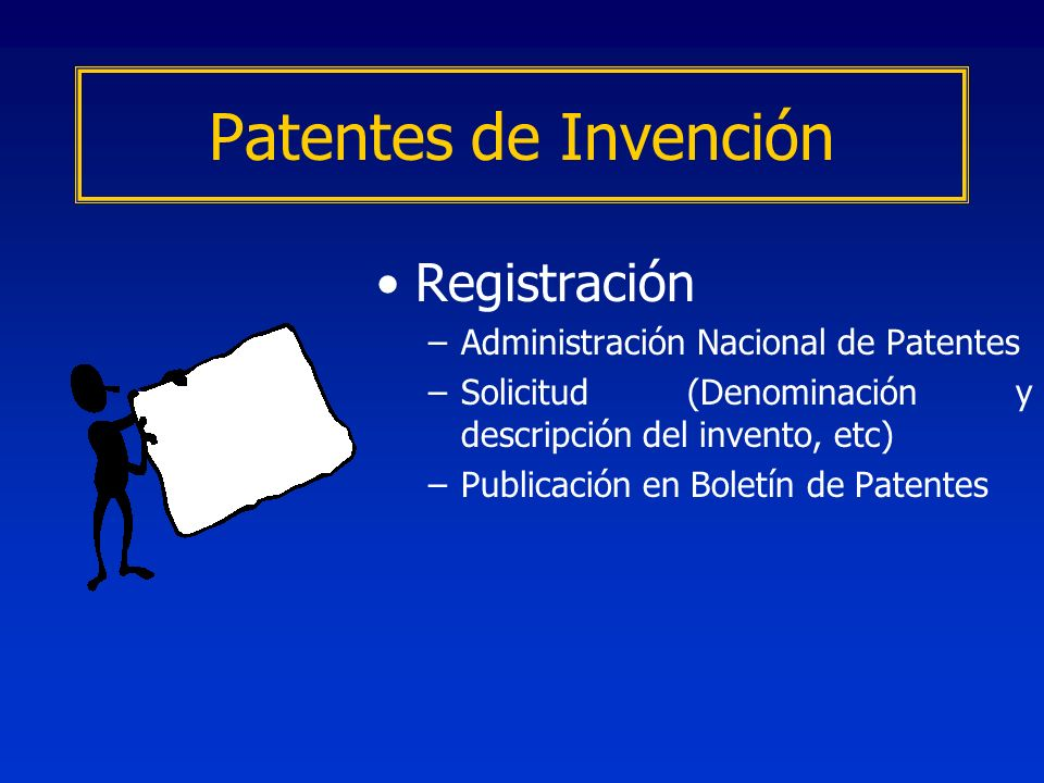 Registración –Administración Nacional de Patentes –Solicitud (Denominación y descripción del invento, etc) –Publicación en Boletín de Patentes Patente