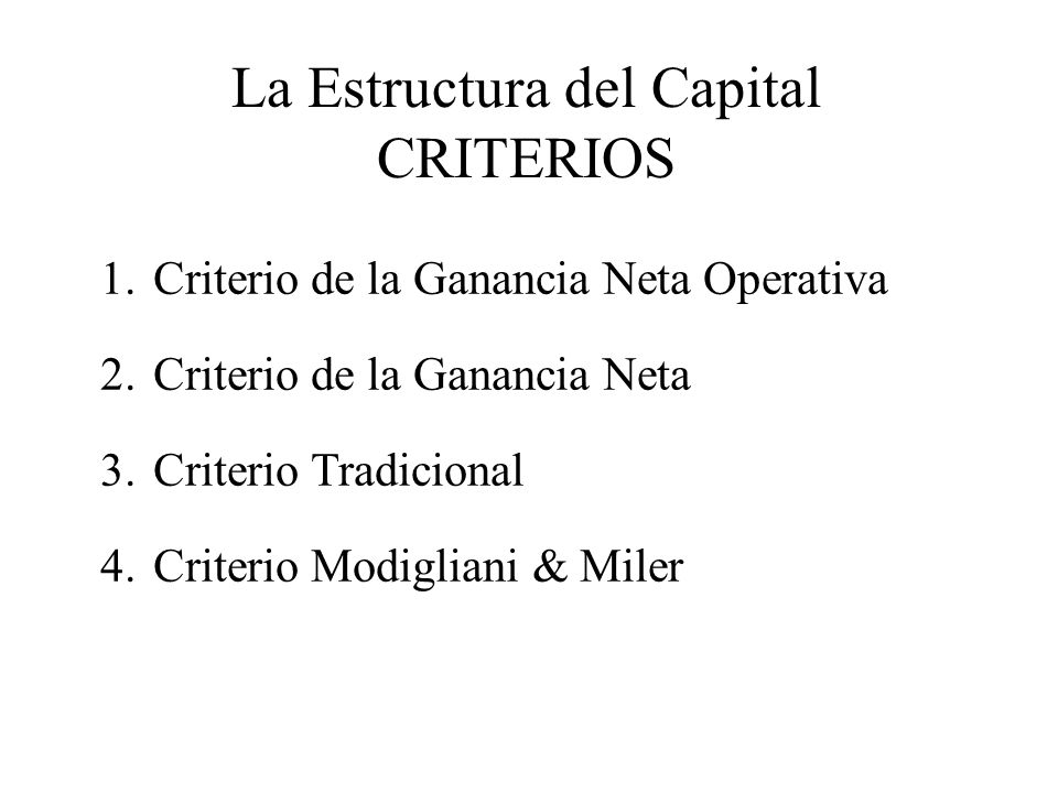 La Estructura del Capital CRITERIOS 1.Criterio de la Ganancia Neta Operativa 2.Criterio de la Ganancia Neta 3.Criterio Tradicional 4.Criterio Modiglia