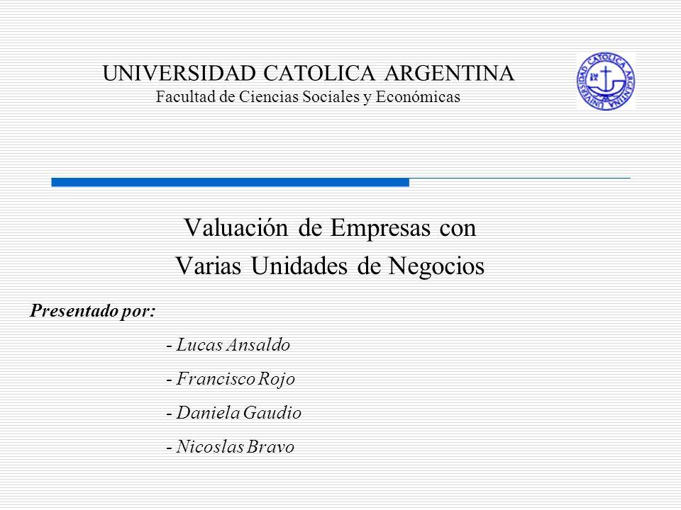 UNIVERSIDAD CATOLICA ARGENTINA Facultad de Ciencias Sociales y Económicas Valuación de Empresas con Varias Unidades de Negocios Presentado por: - Luca