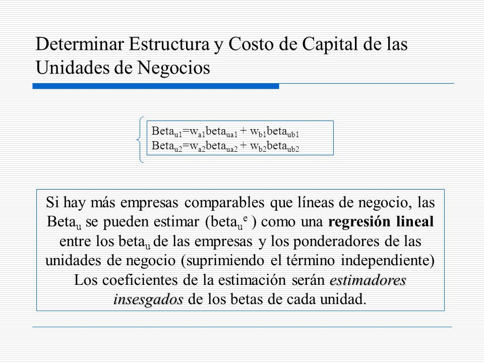 Determinar Estructura y Costo de Capital de las Unidades de Negocios Beta u1 =w a1 beta ua1 + w b1 beta ub1 Beta u2 =w a2 beta ua2 + w b2 beta ub2 est