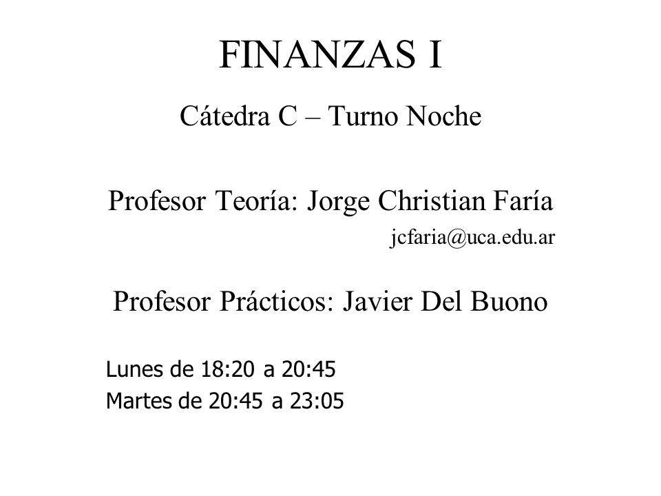 FINANZAS I Cátedra C – Turno Noche Profesor Teoría: Jorge Christian Faría jcfaria@uca.edu.ar Profesor Prácticos: Javier Del Buono Lunes de 18:20 a 20:45 Martes de 20:45 a 23:05