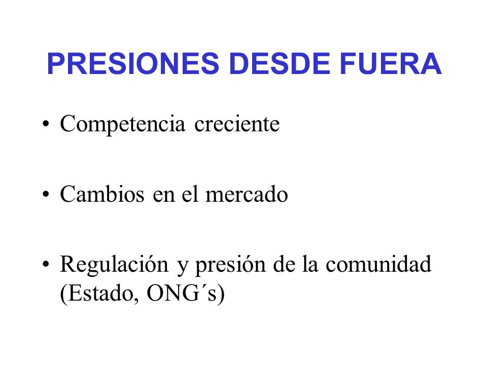 PRESIONES DESDE FUERA Competencia creciente Cambios en el mercado Regulación y presión de la comunidad (Estado, ONG´s)