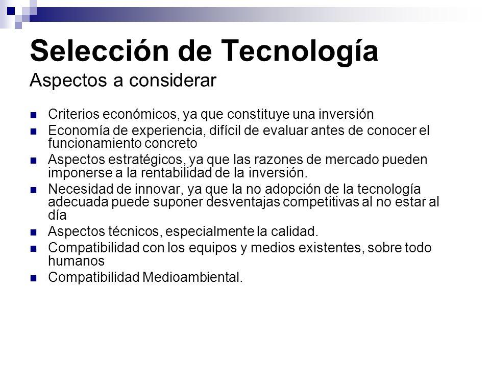 Selección de Tecnología Aspectos a considerar Criterios económicos, ya que constituye una inversión Economía de experiencia, difícil de evaluar antes