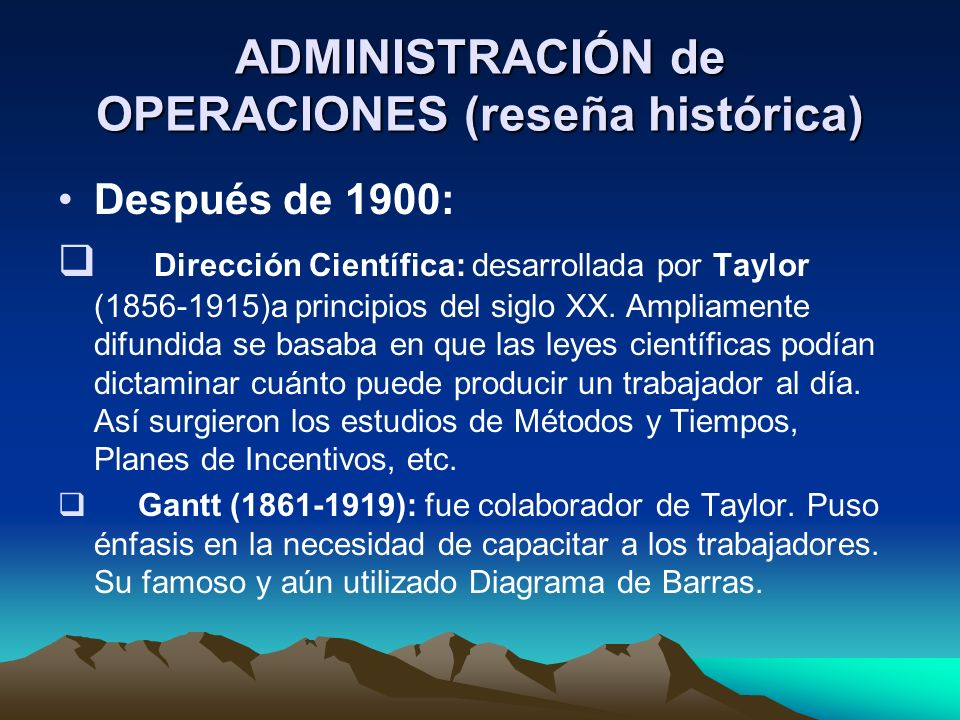 ADMINISTRACIÓN de OPERACIONES (reseña histórica) Después de 1900: Dirección Científica: desarrollada por Taylor (1856-1915)a principios del siglo XX.