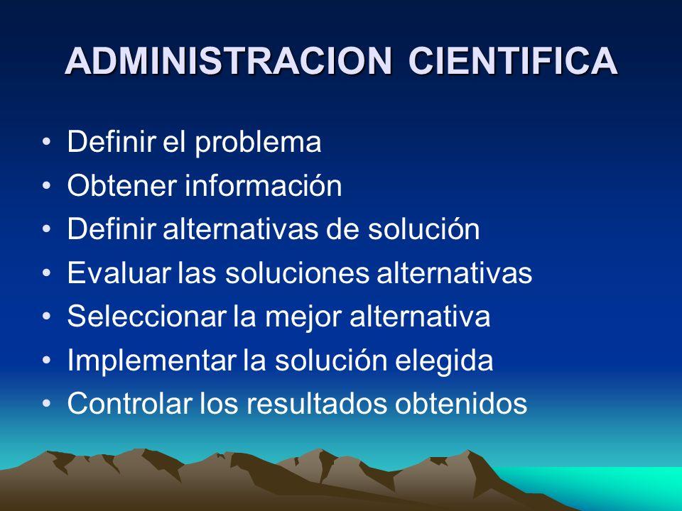 ADMINISTRACION CIENTIFICA Definir el problema Obtener información Definir alternativas de solución Evaluar las soluciones alternativas Seleccionar la