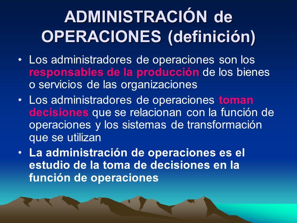 ADMINISTRACIÓN de OPERACIONES (definición) Los administradores de operaciones son los responsables de la producción de los bienes o servicios de las o