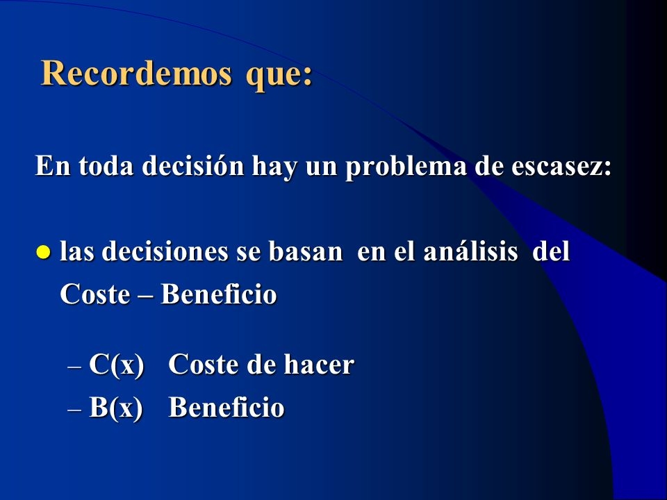 Recordemos que: En toda decisión hay un problema de escasez: las decisiones se basan en el análisis del las decisiones se basan en el análisis del Cos