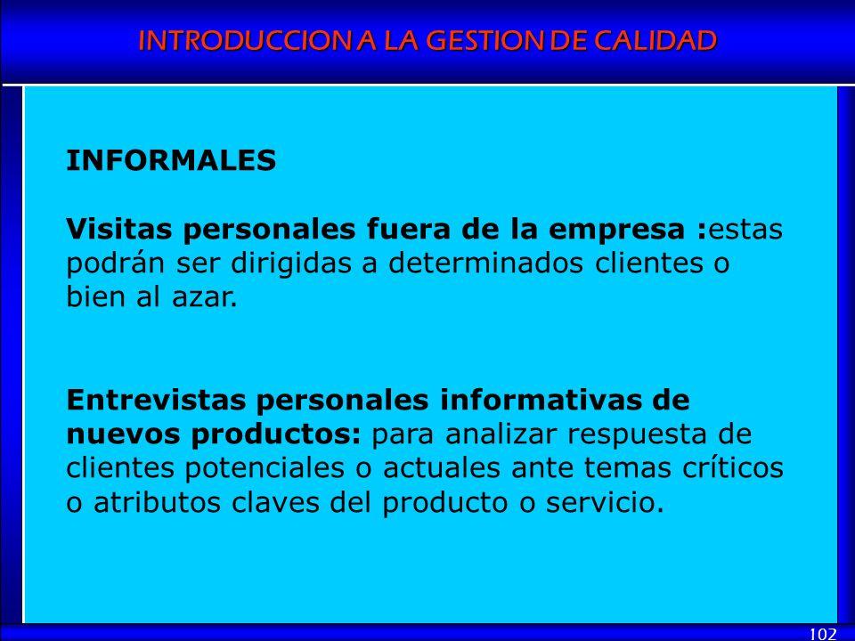 INTRODUCCION A LA GESTION DE CALIDAD 102 INFORMALES Visitas personales fuera de la empresa :estas podrán ser dirigidas a determinados clientes o bien