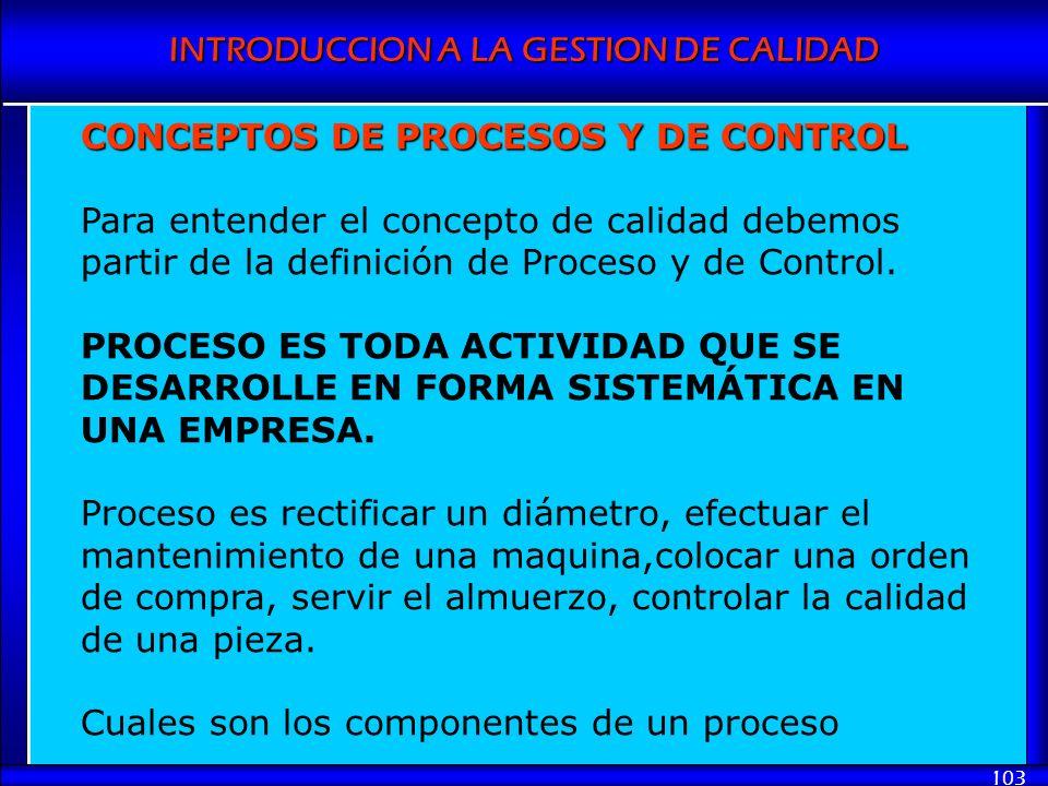 INTRODUCCION A LA GESTION DE CALIDAD 103 CONCEPTOS DE PROCESOS Y DE CONTROL Para entender el concepto de calidad debemos partir de la definición de Pr
