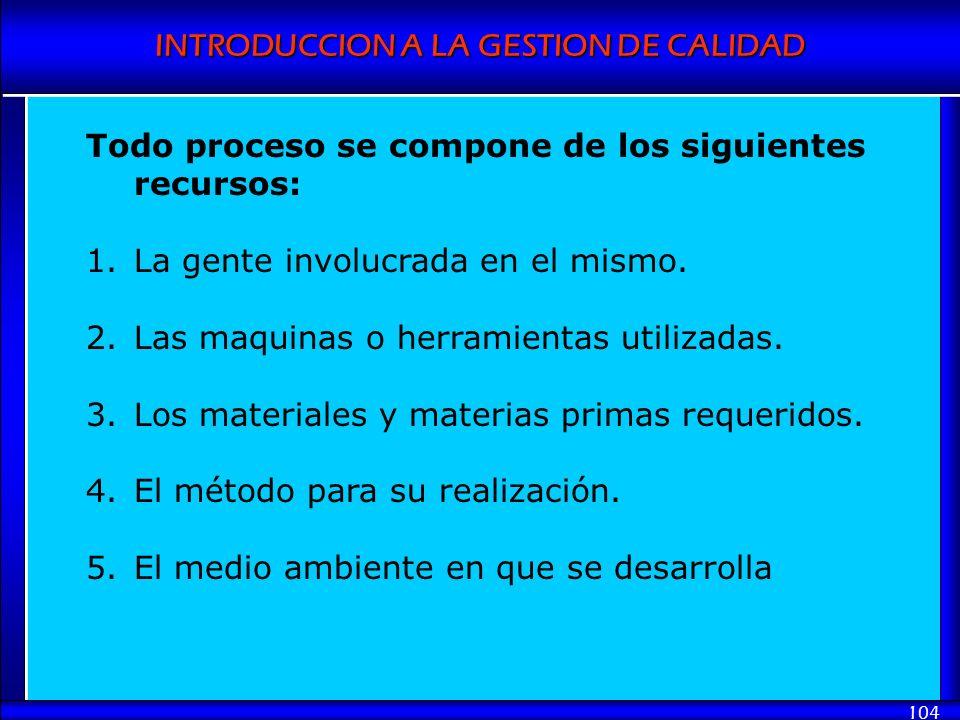 INTRODUCCION A LA GESTION DE CALIDAD 104 Todo proceso se compone de los siguientes recursos: 1.La gente involucrada en el mismo. 2.Las maquinas o herr