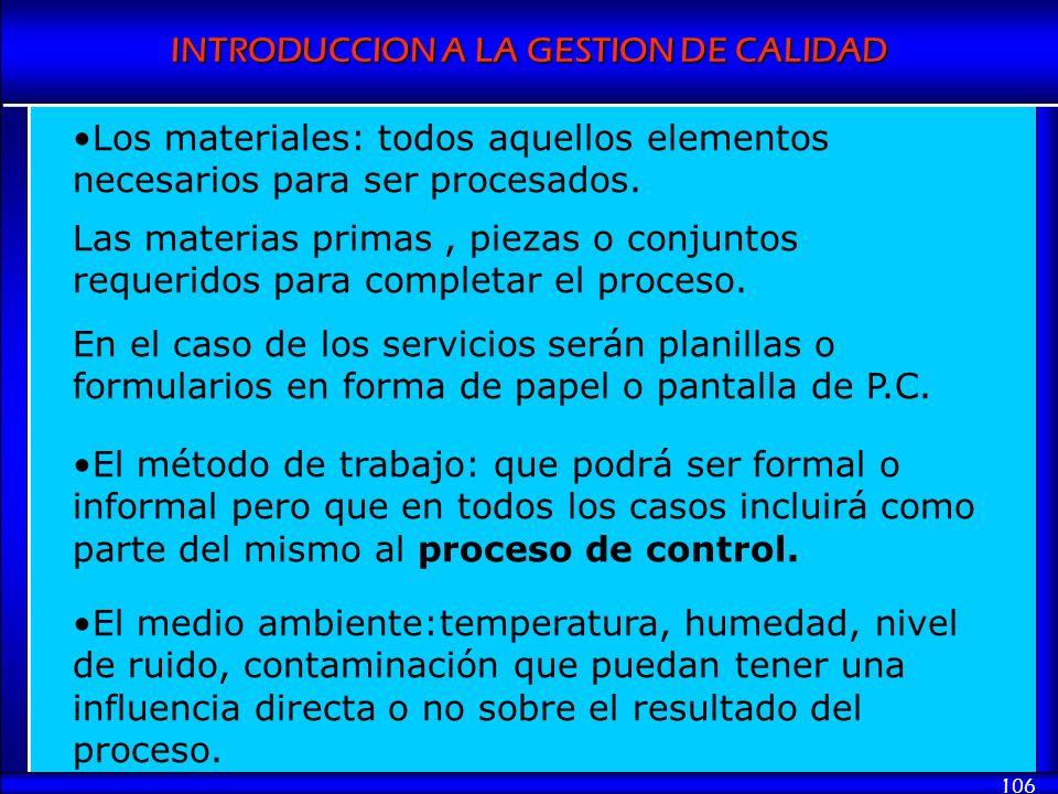 INTRODUCCION A LA GESTION DE CALIDAD 106 Los materiales: todos aquellos elementos necesarios para ser procesados. Las materias primas, piezas o conjun