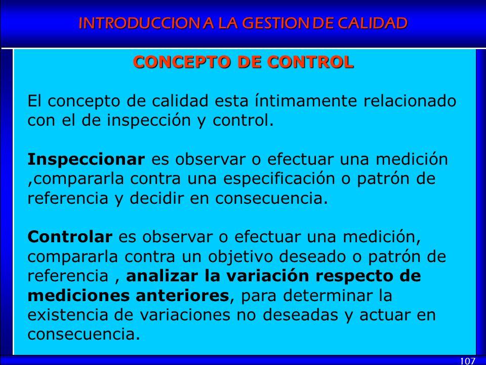 INTRODUCCION A LA GESTION DE CALIDAD 107 CONCEPTO DE CONTROL El concepto de calidad esta íntimamente relacionado con el de inspección y control. Inspe