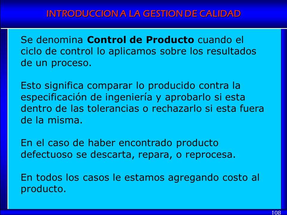 INTRODUCCION A LA GESTION DE CALIDAD 108 Se denomina Control de Producto cuando el ciclo de control lo aplicamos sobre los resultados de un proceso. E