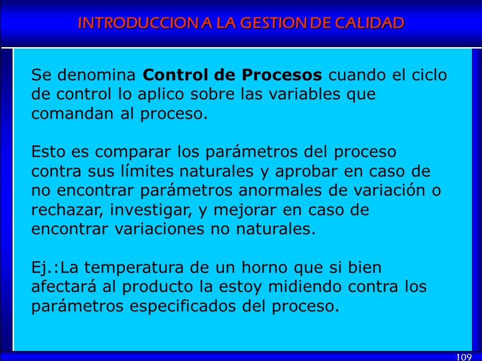 INTRODUCCION A LA GESTION DE CALIDAD 109 Se denomina Control de Procesos cuando el ciclo de control lo aplico sobre las variables que comandan al proc
