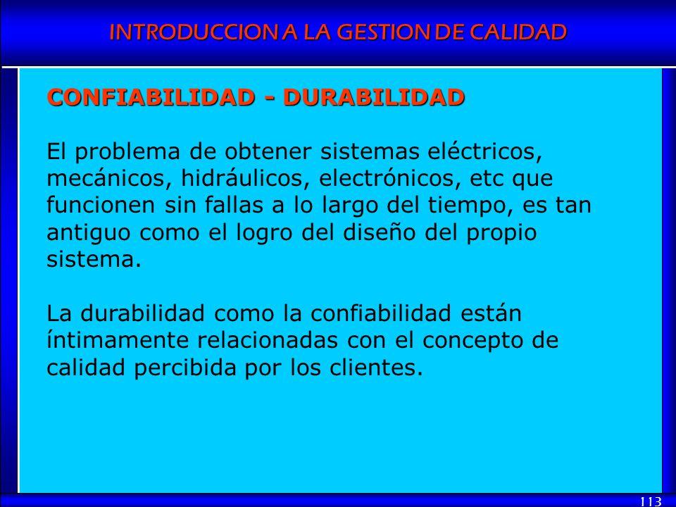 INTRODUCCION A LA GESTION DE CALIDAD 113 CONFIABILIDAD - DURABILIDAD El problema de obtener sistemas eléctricos, mecánicos, hidráulicos, electrónicos,