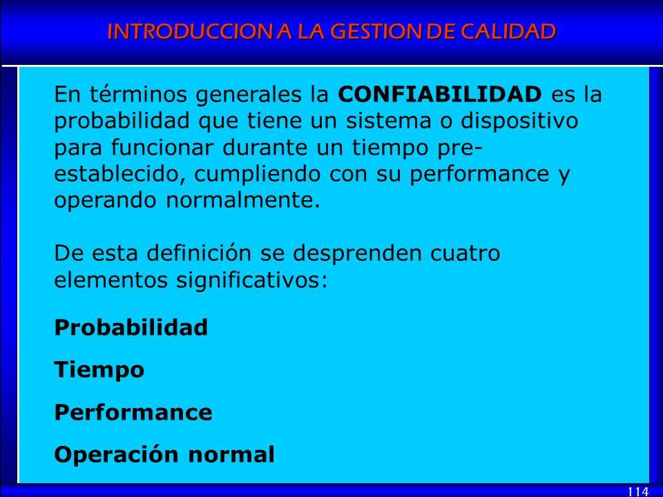 INTRODUCCION A LA GESTION DE CALIDAD 114 En términos generales la CONFIABILIDAD es la probabilidad que tiene un sistema o dispositivo para funcionar d