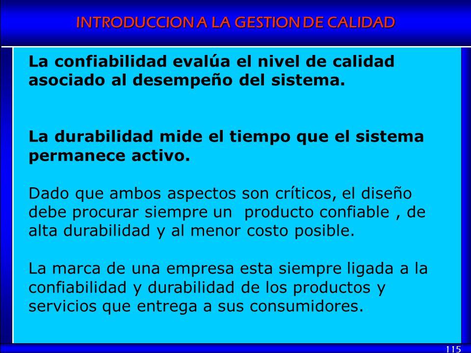 INTRODUCCION A LA GESTION DE CALIDAD 115 La confiabilidad evalúa el nivel de calidad asociado al desempeño del sistema. La durabilidad mide el tiempo